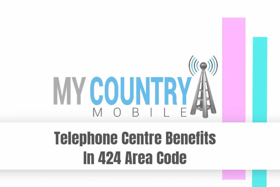 Telephone Centre Benefits In 424 Area Code - My Country Mobile